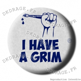 Badge / Magnet I Have a Grim !